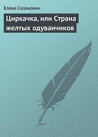 Елена Сазанович - Циркачка, или Страна желтых одуванчиков