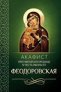 Сборник -Акафист Пресвятой Богородице в честь иконы Ее Феодоровская