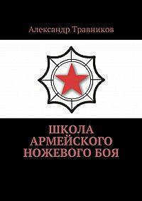 Александр Травников -Школа армейского ножевого боя