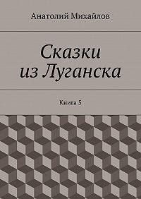 Анатолий Михайлов -Сказки изЛуганска. Книга 5