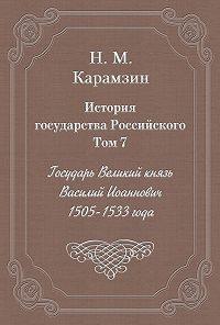 Николай Карамзин -История государства Российского. Том 7. Государь Великий князь Василий Иоаннович. 1505-1533 года