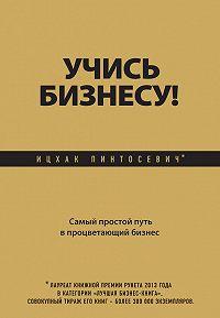 Ицхак Пинтосевич -Учись бизнесу! Самый простой путь в процветающий бизнес