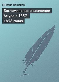 Михаил Венюков -Воспоминания о заселении Амура в 1857-1858 годах