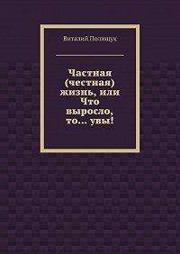 Виталий Полищук -Частная (честная) жизнь, или Что выросло, то…увы!