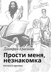 Дмитрий Красавин -Прости меня, незнакомка. Рассказы и зарисовки