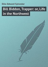 Edward Ellis -Bill Biddon, Trapper: or, Life in the Northwest