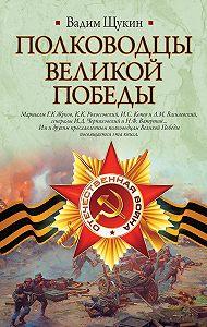 Вадим Щукин -Полководцы Великой Победы