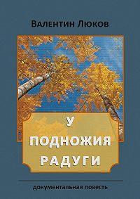 Валентин Люков -Уподножия радуги. Документальная повесть