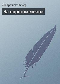 Джорджетт Хейер -За порогом мечты