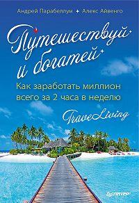Андрей Парабеллум -Путешествуй и богатей. Как заработать миллион всего за 2 часа в неделю. Traveliving