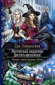 Ева Никольская - Магическая академия. Достать василиска!