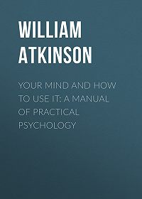 William Atkinson -Your Mind and How to Use It: A Manual of Practical Psychology