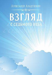 Александр Аладушкин -Взгляд с седьмого неба