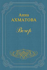 Анна Ахматова -Вечер