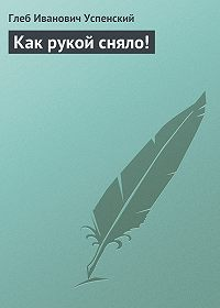 Глеб Успенский -Как рукой сняло!