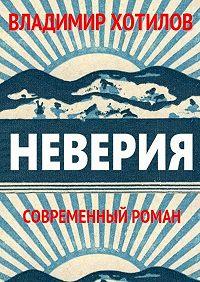 Владимир Хотилов -Неверия. Современный роман