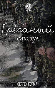 Сергей Герман - Грёбаный саксаул