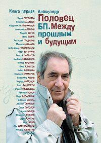 Александр Половец - БП. Между прошлым и будущим. Книга первая