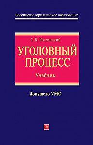 Сергей Борисович Россинский - Уголовный процесс: учебник для вузов