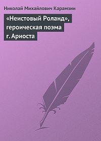 Николай Карамзин -«Неистовый Роланд», героическая поэма г. Ариоста
