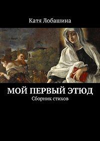 Катя Лобашина -Мой первый этюд. Сборник стихов
