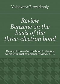 Volodymyr Bezverkhniy -Review. Benzene on the basis of the three-electron bond. Theory ofthree-electron bond inthe four works with brief comments (review). 2016.