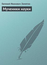 Евгений Замятин -Мученики науки