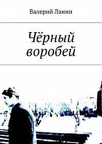 Валерий Ланин -Чёрный воробей