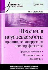 Наталья Петровна Локалова -Школьная неуспеваемость: причины, психокоррекция, психопрофилактика