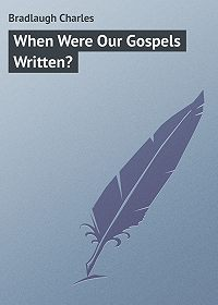 Charles Bradlaugh -When Were Our Gospels Written?