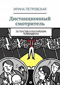 Ирина Петровская -Дистанционный смотритель. 50 текстов о российском телевидении
