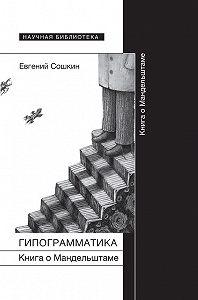 Евгений Сошкин -Гипограмматика. Книга о Мандельштаме