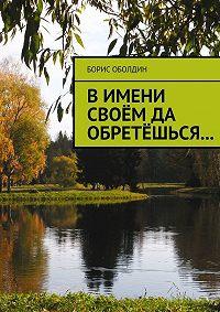 Борис Оболдин -В имени своём да обретёшься…