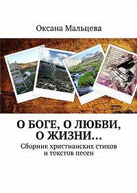 Оксана Мальцева -О Боге, о любви, ожизни… Сборник христианских стихов итекстов песен