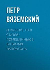 Петр Андреевич Вяземский -О разборе трех статей, помещенных в записках Наполеона
