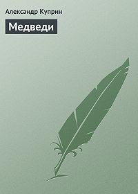 Александр Куприн - Медведи