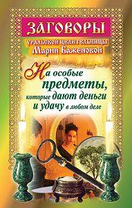 Мария Баженова -Заговоры уральской целительницы на особые предметы, которые дают деньги и удачу в любом деле