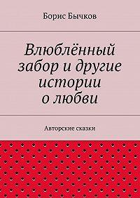 Борис Бычков -Влюблённый забор идругие истории олюбви