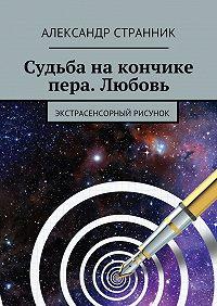 Александр Странник -Судьба накончике пера. Любовь. Экстрасенсорный рисунок