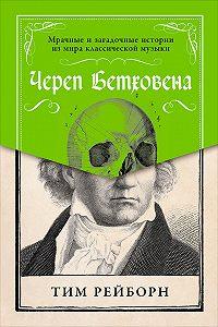 Тим Рейборн -Череп Бетховена: Мрачные и загадочные истории из мира классической музыки