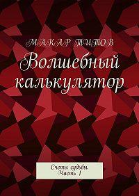 Макар Титов -Волшебный калькулятор. Счеты судьбы. Часть1