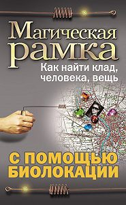 Александр Ханников - Магическая рамка. Как найти клад, человека, вещь с помощью биолокации