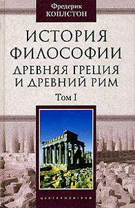 Фредерик Коплстон -История философии. Древняя Греция и Древний Рим. Том I