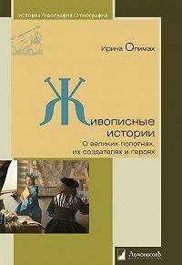 Ирина Опимах - Живописные истории. О великих полотнах, их создателях и героях