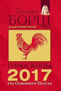 Татьяна Борщ -Гороскопы на 2017 год Огненного петуха