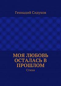 Геннадий Сидуков -Моя любовь осталась в прошлом. Стихи