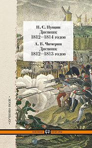 Александр Чичерин -Дневник 1812–1814 годов. Дневник 1812–1813 годов (сборник)