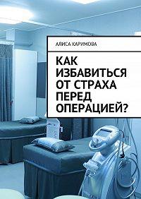 Алиса Каримова -Как избавиться от страха перед операцией?