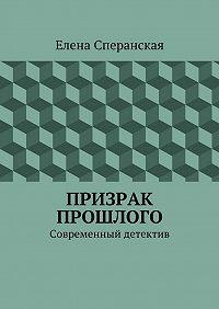 Елена Сперанская - Призрак прошлого. Современный детектив