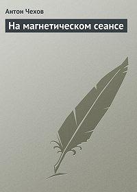 Антон Чехов -На магнетическом сеансе